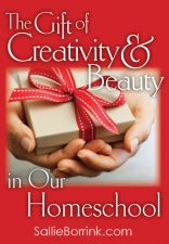 The Gift of Creativity and Beauty in Our Homeschool
