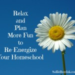 Relax and Plan More Fun to Re-Energize Your Homeschool