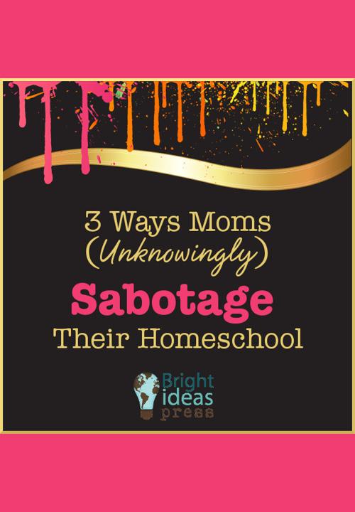 3 Ways Moms Unknowingly Sabotage Their Homeschool