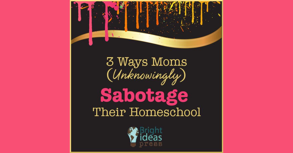 3 Ways Moms Unknowingly Sabotage Their Homeschool2