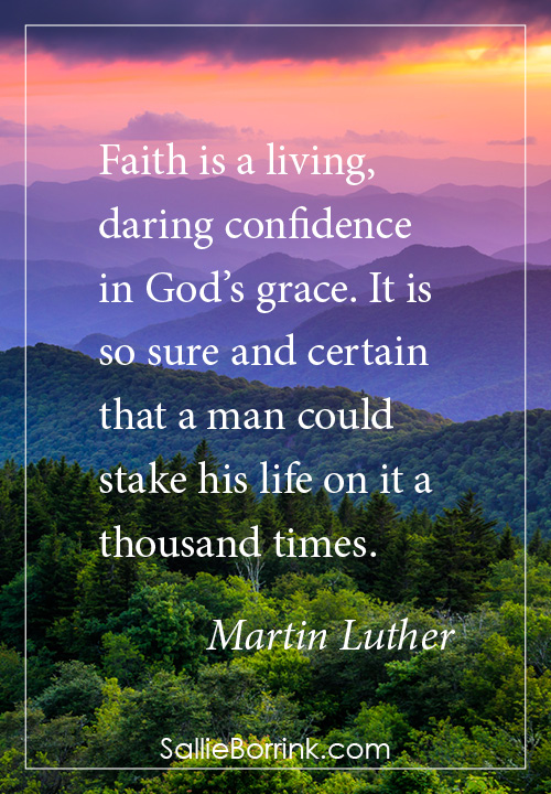 Faith is a living, daring confidence in God's grace. It is so sure and certain that a man could stake his life on it a thousand times. Martin Luther
