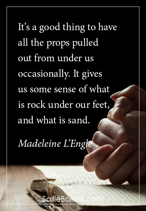 It's a good thing to have all the props pulled out from under us occasionally. It gives us some sense of what is rock under our feet, and what is sand. Madeleine L'Engle